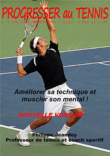PROGRESSER AU TENNIS (nouvelle version): Amliorer sa technique et muscler son mental.