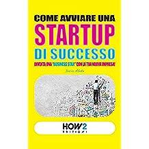 """COME AVVIARE UNA STARTUP DI SUCCESSO: Diventa una """"Business Star"""" con la tua nuova impresa! (SECONDA EDIZIONE) (HOW2 Edizioni Vol. 15)"""