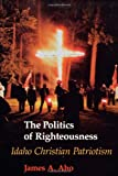 The Politics of Righteousness: Idaho Christian Patriotism (Samuel and Althea Stroum Books): Written by James A. Aho, 1995 Edition, Publisher: University of Washington Press [Paperback]