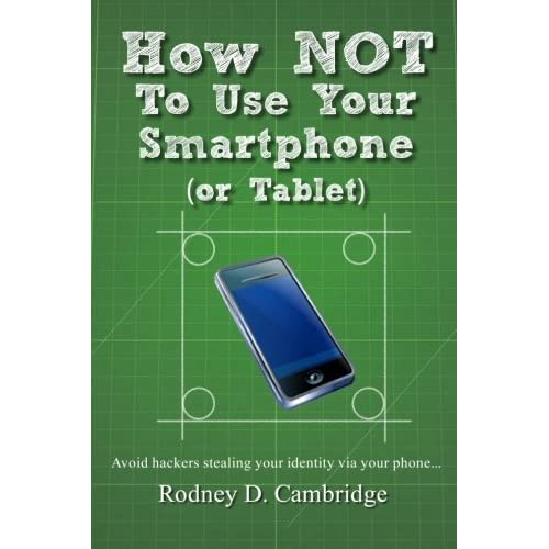 How NOT To Use Your Smartphone: Avoid hackers stealing your identity via your phone by Rodney D. Cambridge (2012-03-25)