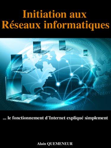 Initiation aux réseaux informatiques: Le fonctionnement d'Internet expliqué simplement par Alain QUEMENEUR