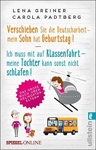 Verschieben Sie die Deutscharbeit - mein Sohn hat Geburtstag & Ich muss mit auf Klassenfahrt - meine Tochter kann sonst nicht schlafen: Das große Buch über Helikopter-Eltern
