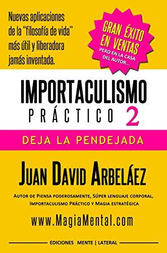 """Importaculismo Práctico 2: Deja La Pendejada: Nuevas aplicaciones de la """"filosofía de vida"""" más útil y liberadora  jamás inventada. por Juan David Arbelaez"""