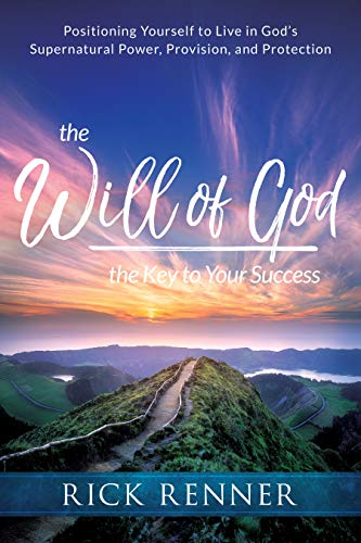 The Will of God, the Key to Your Success: Positioning Yourself to Live in God's Supernatural Power, Provision, and Protection (English Edition)