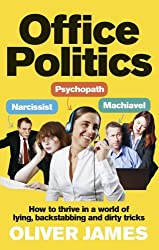 Office Politics: How to Thrive in a World of Lying, Backstabbing and Dirty Tricks by Oliver James (2014-01-02)