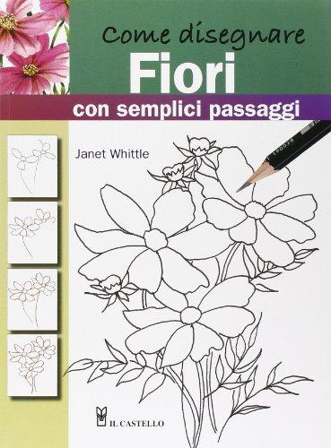 Come disegnare fiori con semplici passaggi. Ediz. illustrata