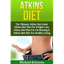 ATKINS DIET: The Ultimate Atkins Diet Guide - Atkins Diet Plan For Weight Loss, Atkins Diet Plan For Fat Burning & Atkins Diet Plan For Healthy Living ... Foods, Low Carb Diet) (English Edition)