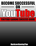 Become Successful On YouTube:  YouTube Gaming Success Guide