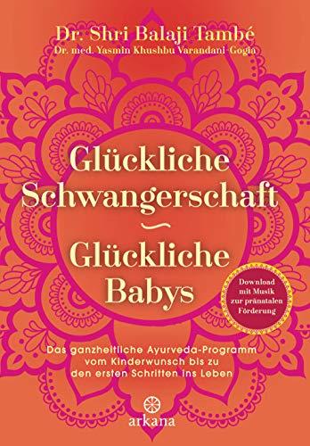 Glückliche Schwangerschaft - glückliche Babys: Das ganzheitliche  Ayurveda-Programm vom Kinderwunsch bis zu den ersten Schritten ins Leben -  Mit
