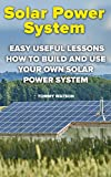 Solar Power System: Easy Useful Lessons How to Build And Use Your Own Solar Power System: (Power Generation, Solar 101, Solar Panels)
