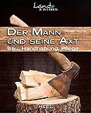 Der Mann und seine Axt: Bau – Handhabung – Pflege (Land & Werken)
