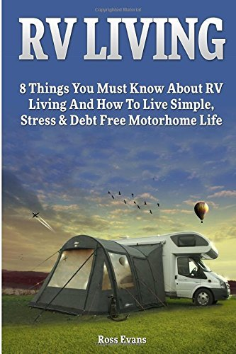 RV Living: Complete Guide For Beginners: 8 Things You Must Know About RV Living And How To Live Simple, Stress & Debt Free Motorhome Life (RV living, Tiny house, Motorhome Living) by Ross Evans (2015-10-01)