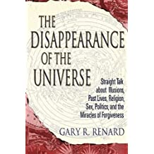 The Disappearance of the Universe: Straight Talk About Illusions, Past Lives, Religion, Sex, Politics, and the Miracles of Forgiveness by Gary R. Renard (24-Feb-2005) Paperback