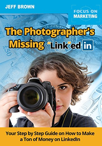 The Photographers Missing Link edIn: Your Step by Step Guide on How to Make a Ton of Money on LinkedIn (English Edition)