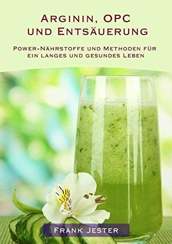 Arginin, OPC und Entsäuerung: Power-Nährstoffe und Methoden für ein langes und gesundes Leben