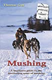 Mushing: A beginners guide to the fascinating sport of mushing