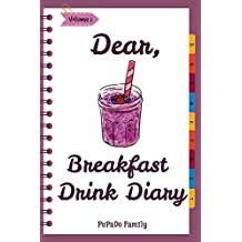 Dear, Breakfast Drink Diary: Make An Awesome Month With 31 Best Breakfast Drink Recipes! (How To Make Smoothie, Smoothie Bowl Recipe Book, Organic Smoothie Recipe Book, Ninja Smoothie Book): Volume 1