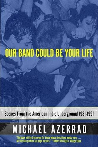 Our Band Could Be Your Life: Scenes from the American Indie Underground: Scenes from the American Indie Underground 1981-1991