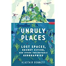 Unruly Places: Lost Spaces Secret Cities And Other Inscrutable Geographies