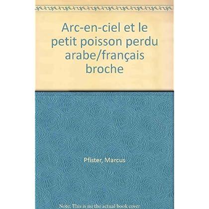 ARC-EN-CIEL ET LE PETIT POISSON PERDU. Edition bilingue français-arabe