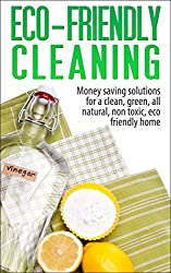 Eco-Friendly Cleaning: Money Saving Solutions for a Clean, Green, All-Natural, Non-Toxic,  Eco-Friendly Home (eco-friendly, sustainability, homesteading, ... green home, non-toxic) (English Edition)
