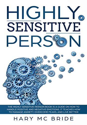 Highly Sensitive Person: Is  A Guide On How To Handle Positive And Negative Emotions. It Teaches How To Manage Anxiety, Overcome Fears, And Live Better. (English Edition)