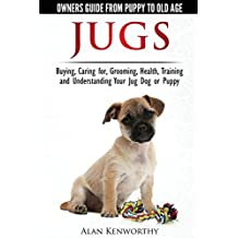 Jug Dogs (Jugs) - Owners Guide from Puppy to Old Age. Buying, Caring For, Grooming, Health, Training and Understanding Your Jug