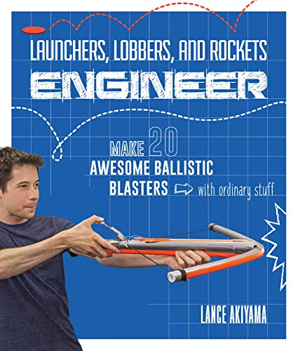 Launchers, Lobbers, and Rockets Engineer: Make 20 Awesome Ballistic Blasters with Ordinary Stuff (Tape Bow Duct)