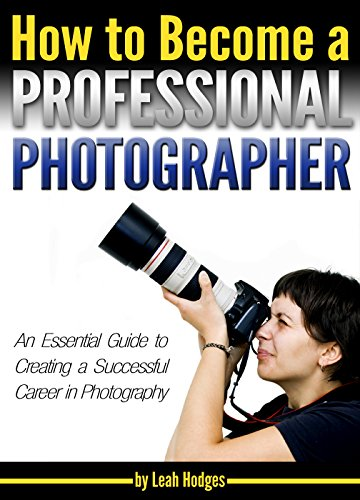 How to Become a Professional Photographer: An Essential Guide to Creating a Successful Career in Photography (English Edition)