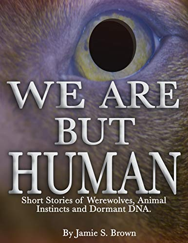 We Are But Human: Horror Stories of Werewolves, Animal Instincts and Dormant DNA (Volume Book 1) (English Edition)