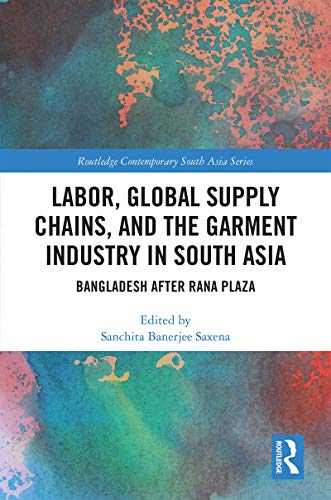 Labor, Global Supply Chains and the Garment Industry in South Asia: Bangladesh after Rana Plaza (Routledge Contemporary South Asia Series) (English Edition)