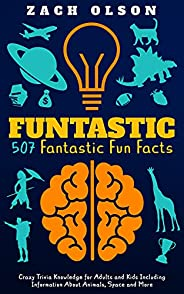 Funtastic! 507 Fantastic Fun Facts: Crazy Trivia Knowledge for Kids and Adults Including Information About Ani