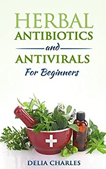 Herbal Antibiotics And Antivirals For Beginners: An Holistic and All-Natural Approach To Health. (English Edition) par [Charles, Delia]