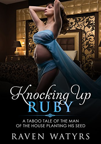 Knocking Up Ruby: A Taboo Tale of the Man of the House Planting His Seed