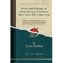 Inventaire General Du Mobilier de La Couronne Sous Louis XIV (1663-1715), Vol. 1: Publie Pour La Premiere Fois Sous Les Auspices de La Societe ... Des Livres D'Art (Classic Reprint)