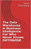 The Data Warehouse in Business Intelligence: For Who Never Knows DATABASE (English Edition)