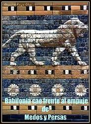 Babilonia cae frente al empuje de Medos y Persas. (Spanish Edition)