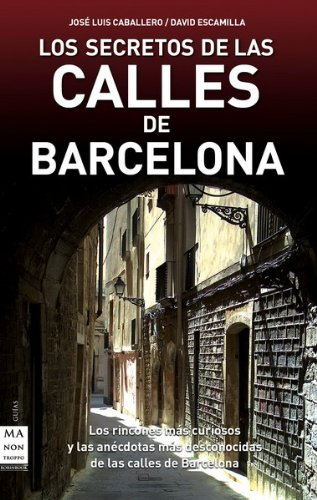 Los secretos de las calles de Barcelona por José Luis Caballero Fernández, David Escamilla