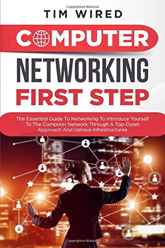 Computer networking first step: The Essential Guide To Networking To Introduce Yourself To The Computer Network Through a Top-down Approach And Various Infrastructures (programming, Band 1)