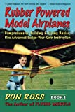 Rubber Powered Model Airplanes: Comprehensive Building and Flying Basics Plus Advanced Design-Your -Own Instruction: Volume 1 (Don Ross)