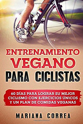 ENTRENAMIENTO VEGANO Para CICLISTAS: 60 DIAS PARA LOGRAR SU MEJOR CICLISMO CON EJERCICIOS UNICOS y UN PLAN DE COMIDAS VEGANAS (Bicicletas Para Ejercicios)