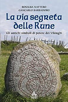 La via segreta delle Rune: Gli antichi simboli di potere dei Vikinghi di [Rosalba Nattero, Giancarlo Barbadoro]