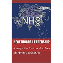 Healthcare Leadership: A perspective from the shop floor:  Demand, Capacity, Lean Thinking, Quality Improvements and Savings for Medical, Nursing, Clinical Leaders and Hospital Managers