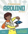 À l'aventure avec Arduino ! Dès 10 ans. Découvre Arduino et l'électronique grâce à 9 aventures trépidantes !