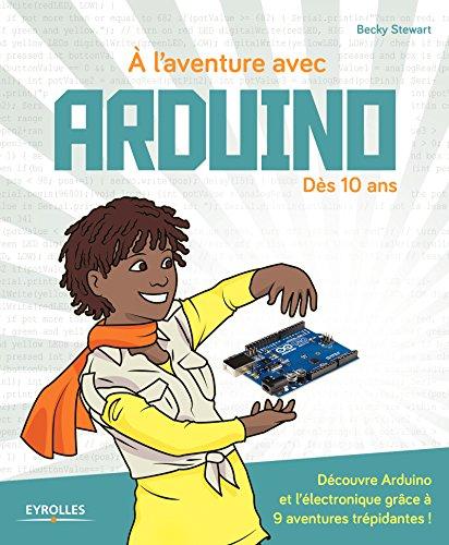 A l'aventure avec Arduino !: Dès 10 ans -  Découvre Arduino et l'électronique grâce à 9 aventures trépidantes !