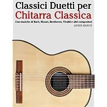 Classici Duetti per Chitarra Classica: Facile Chitarra! Con musiche di Bach, Mozart, Beethoven, Vivaldi e altri compositori (In notazione standard e tablature)