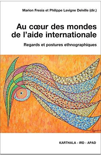 Au Coeur des Mondes de l'Aide Internationale. Regards et Postures Ethnographiques par Fresia/Coll