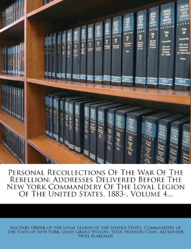 Personal Recollections Of The War Of The Rebellion: Addresses Delivered Before The New York Commandery Of The Loyal Legion Of The United States, 1883-, Volume 4.