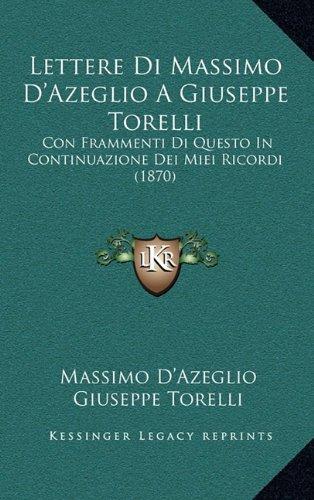 Lettere Di Massimo D'Azeglio a Giuseppe Torelli: Con Frammenti Di Questo in Continuazione Dei Miei Ricordi (1870)