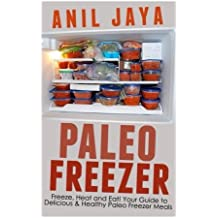 Paleo Freezer: Freeze, Heat and Eat! Your Guide to Delicious and Healthy Paleo Freezer Meals (Paleo Freezer - Freezer Meals - Gluten Free - Meal Prep - Recipes) by Anil Jaya (2014-08-27)